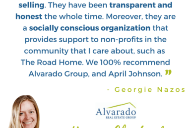 """Alvarado Real Estate group had been fantastic to work with both in buying and selling. They have been transparent and honest the whole time. Moreover, theu are a socially conscious organization that provides support to non-profits in the community that I care about, such as The Road Home. We 100% recommend Alvarado group, and April Johnson"" Testimonial by Georgie Nazoz"